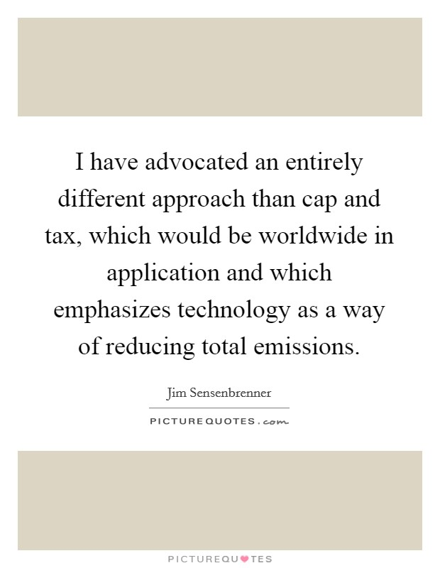 I have advocated an entirely different approach than cap and tax, which would be worldwide in application and which emphasizes technology as a way of reducing total emissions Picture Quote #1