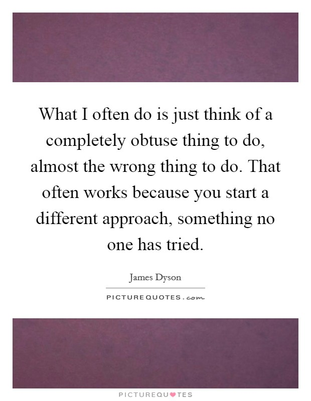 What I often do is just think of a completely obtuse thing to do, almost the wrong thing to do. That often works because you start a different approach, something no one has tried Picture Quote #1