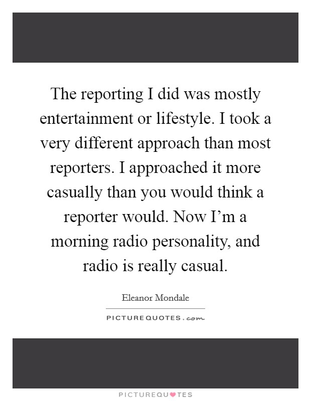 The reporting I did was mostly entertainment or lifestyle. I took a very different approach than most reporters. I approached it more casually than you would think a reporter would. Now I'm a morning radio personality, and radio is really casual Picture Quote #1