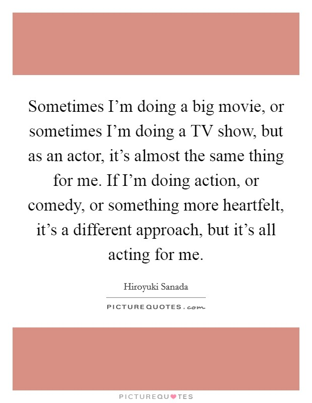 Sometimes I'm doing a big movie, or sometimes I'm doing a TV show, but as an actor, it's almost the same thing for me. If I'm doing action, or comedy, or something more heartfelt, it's a different approach, but it's all acting for me Picture Quote #1