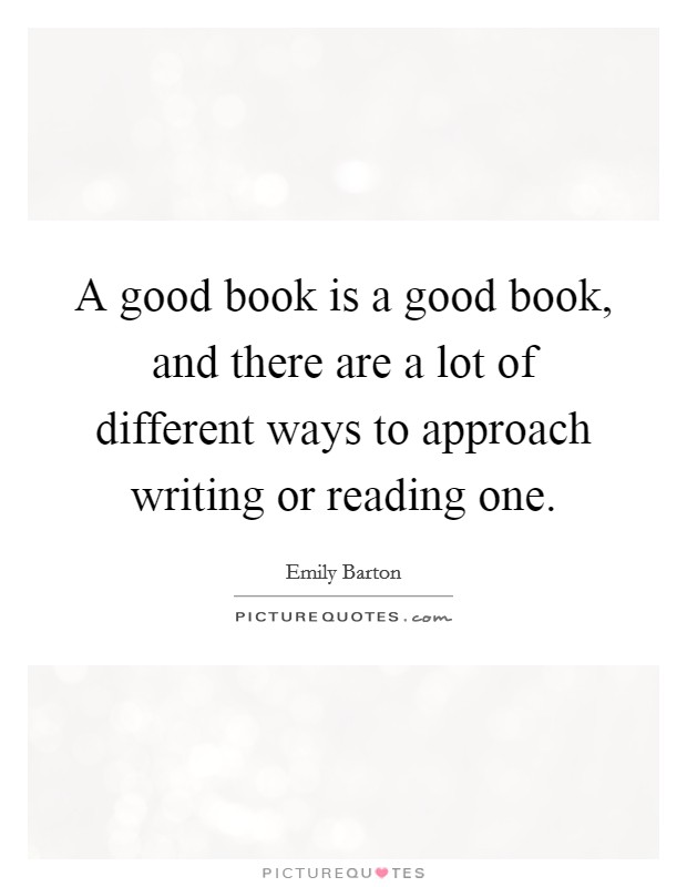 A good book is a good book, and there are a lot of different ways to approach writing or reading one Picture Quote #1