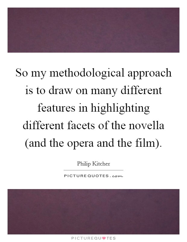 So my methodological approach is to draw on many different features in highlighting different facets of the novella (and the opera and the film) Picture Quote #1