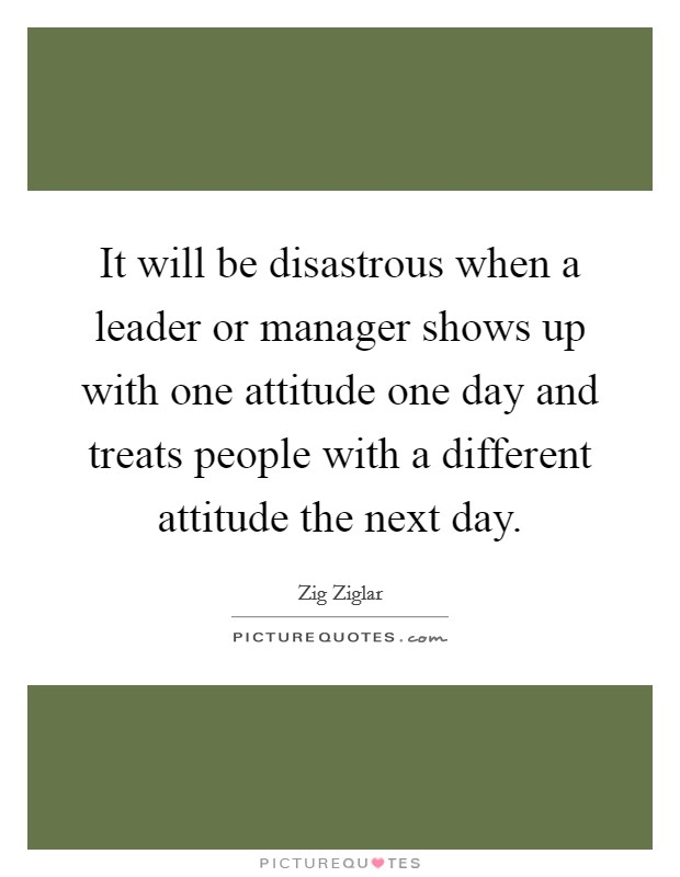 It will be disastrous when a leader or manager shows up with one attitude one day and treats people with a different attitude the next day Picture Quote #1