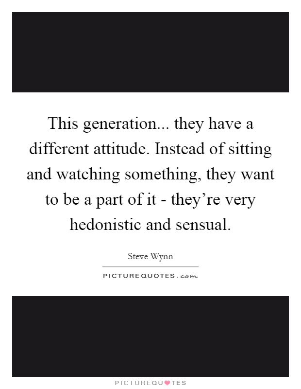 This generation... they have a different attitude. Instead of sitting and watching something, they want to be a part of it - they're very hedonistic and sensual Picture Quote #1