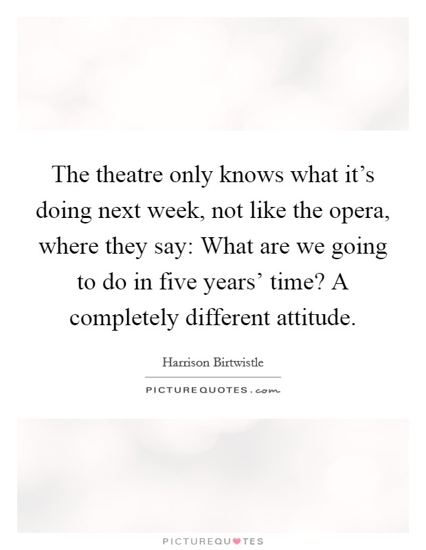 The theatre only knows what it's doing next week, not like the opera, where they say: What are we going to do in five years' time? A completely different attitude Picture Quote #1