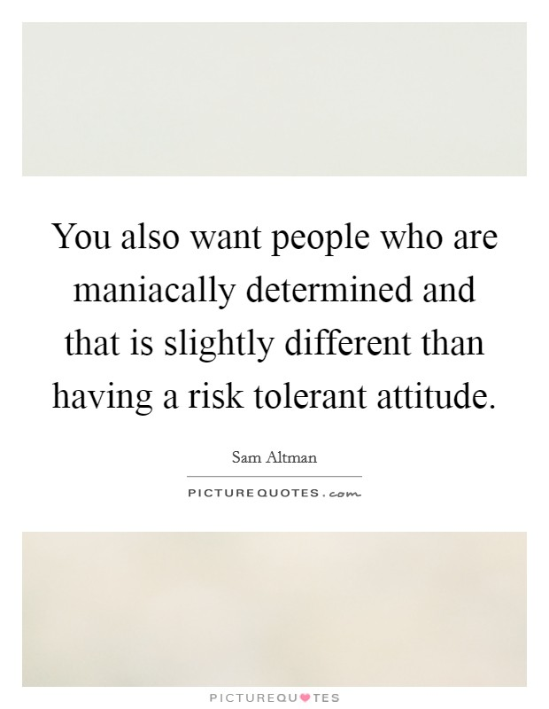 You also want people who are maniacally determined and that is slightly different than having a risk tolerant attitude Picture Quote #1