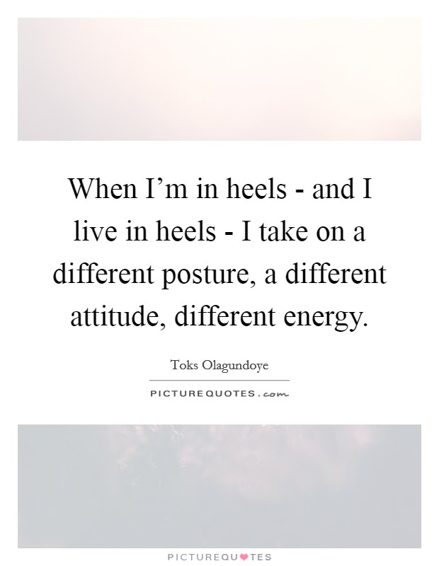 When I'm in heels - and I live in heels - I take on a different posture, a different attitude, different energy Picture Quote #1