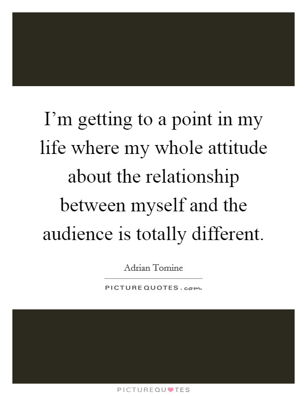 I'm getting to a point in my life where my whole attitude about the relationship between myself and the audience is totally different Picture Quote #1