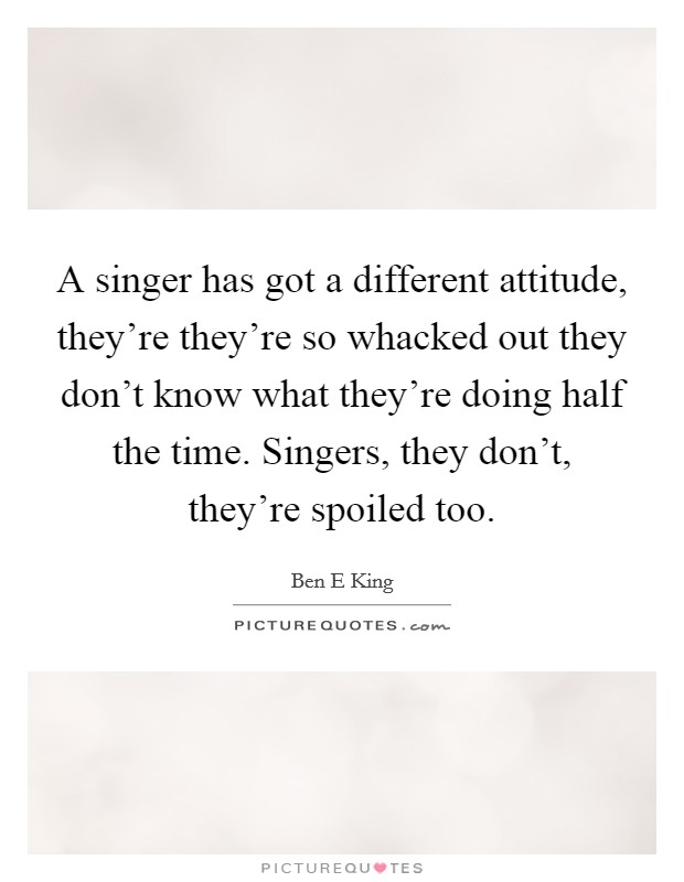 A singer has got a different attitude, they're they're so whacked out they don't know what they're doing half the time. Singers, they don't, they're spoiled too Picture Quote #1