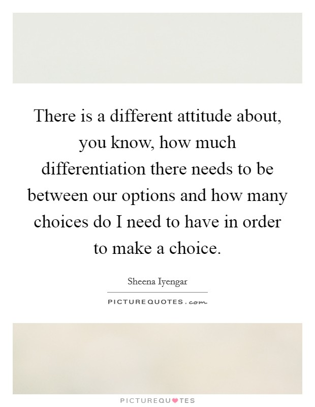 There is a different attitude about, you know, how much differentiation there needs to be between our options and how many choices do I need to have in order to make a choice Picture Quote #1