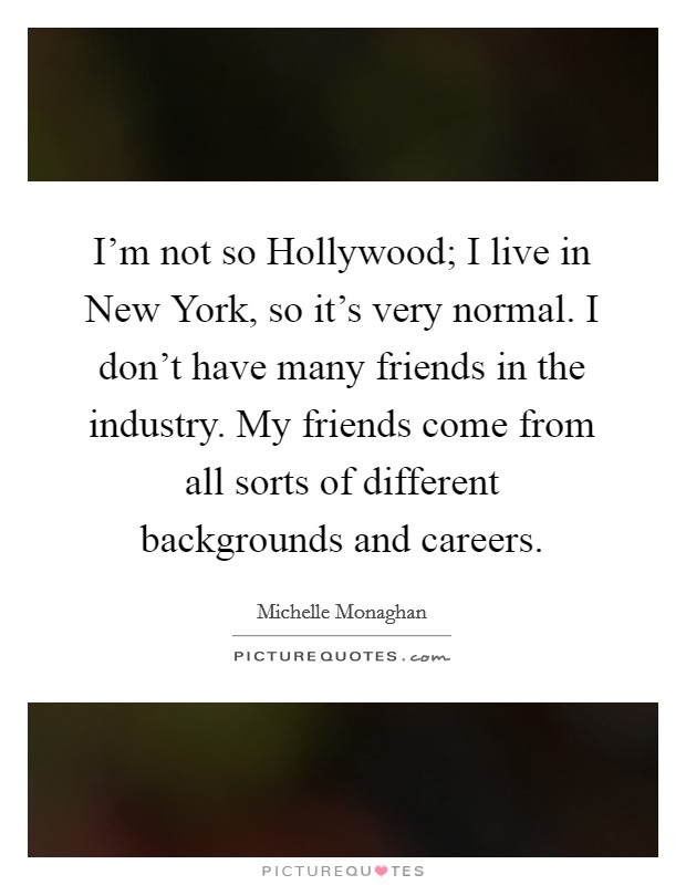 I'm not so Hollywood; I live in New York, so it's very normal. I don't have many friends in the industry. My friends come from all sorts of different backgrounds and careers Picture Quote #1