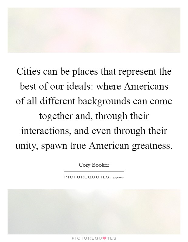 Cities can be places that represent the best of our ideals: where Americans of all different backgrounds can come together and, through their interactions, and even through their unity, spawn true American greatness Picture Quote #1