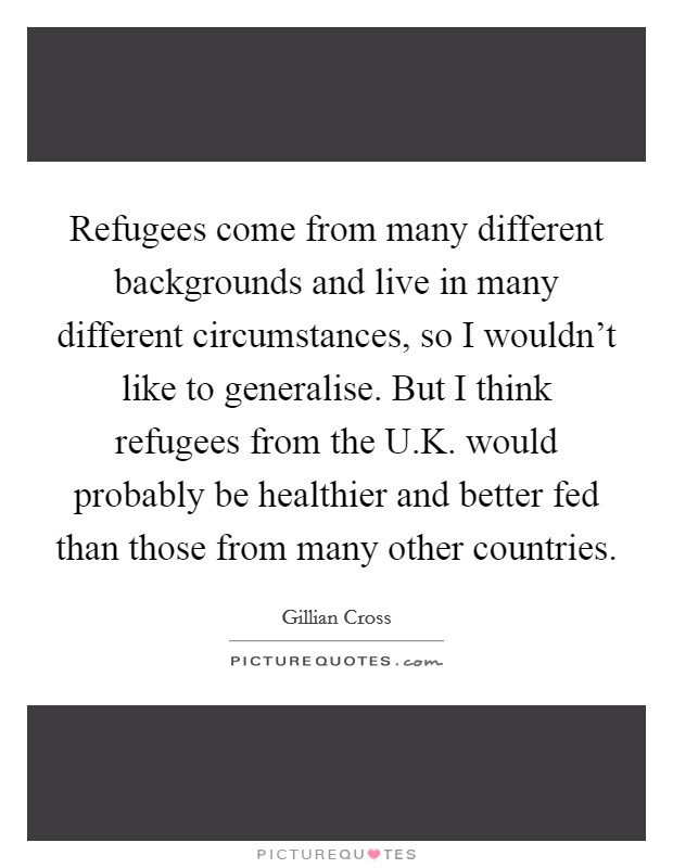 Refugees come from many different backgrounds and live in many different circumstances, so I wouldn't like to generalise. But I think refugees from the U.K. would probably be healthier and better fed than those from many other countries Picture Quote #1