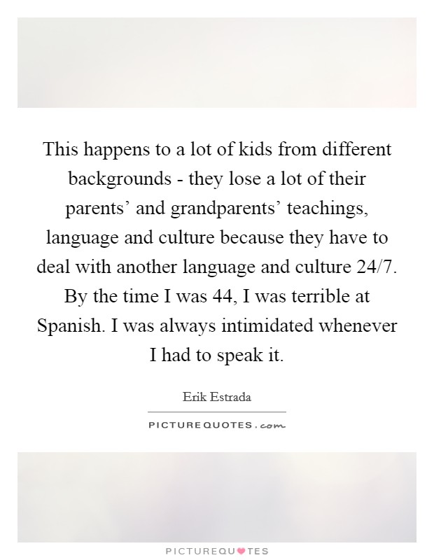 This happens to a lot of kids from different backgrounds - they lose a lot of their parents' and grandparents' teachings, language and culture because they have to deal with another language and culture 24/7. By the time I was 44, I was terrible at Spanish. I was always intimidated whenever I had to speak it Picture Quote #1