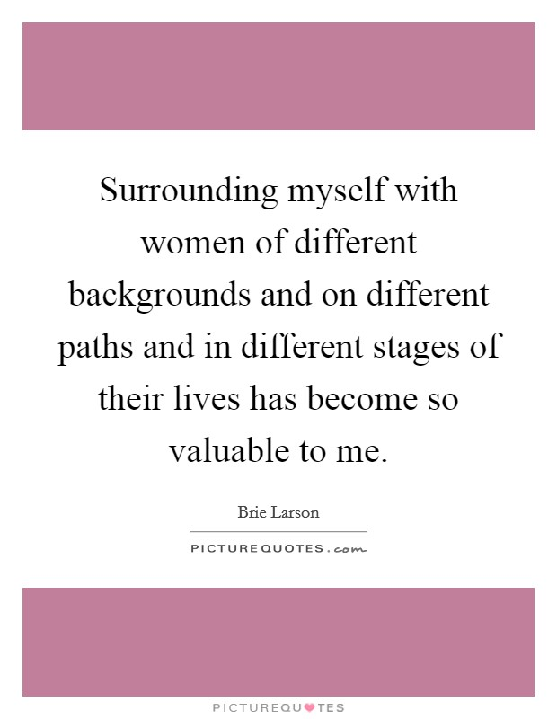 Surrounding myself with women of different backgrounds and on different paths and in different stages of their lives has become so valuable to me Picture Quote #1