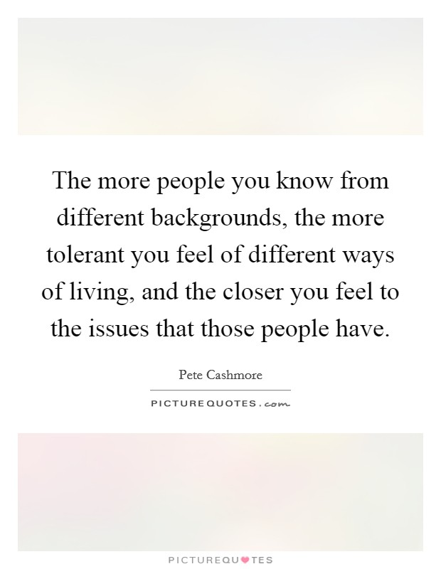 The more people you know from different backgrounds, the more tolerant you feel of different ways of living, and the closer you feel to the issues that those people have Picture Quote #1