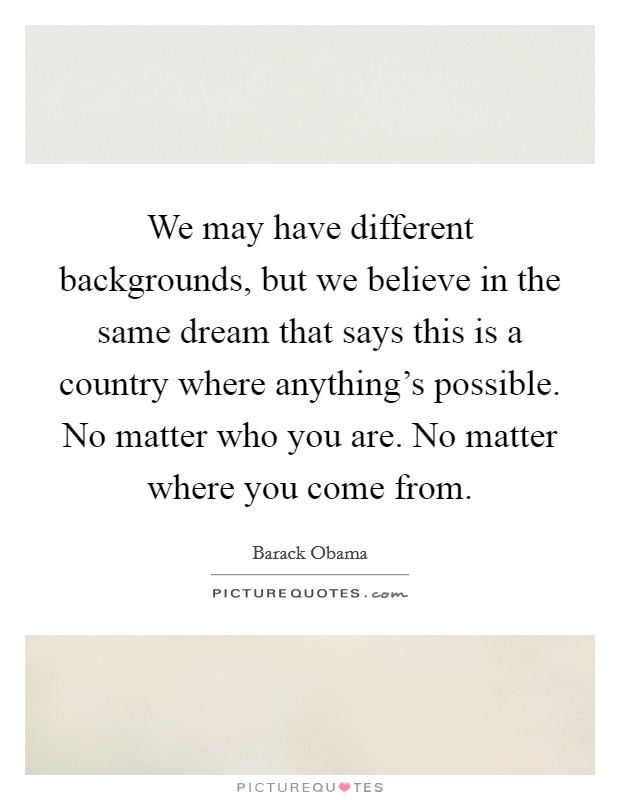 We may have different backgrounds, but we believe in the same dream that says this is a country where anything's possible. No matter who you are. No matter where you come from Picture Quote #1