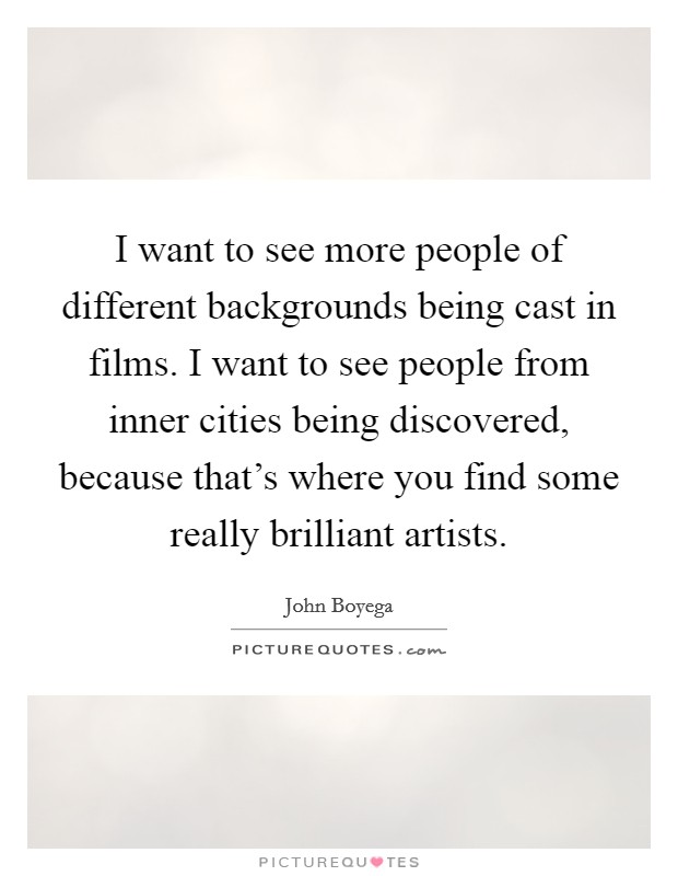 I want to see more people of different backgrounds being cast in films. I want to see people from inner cities being discovered, because that's where you find some really brilliant artists Picture Quote #1
