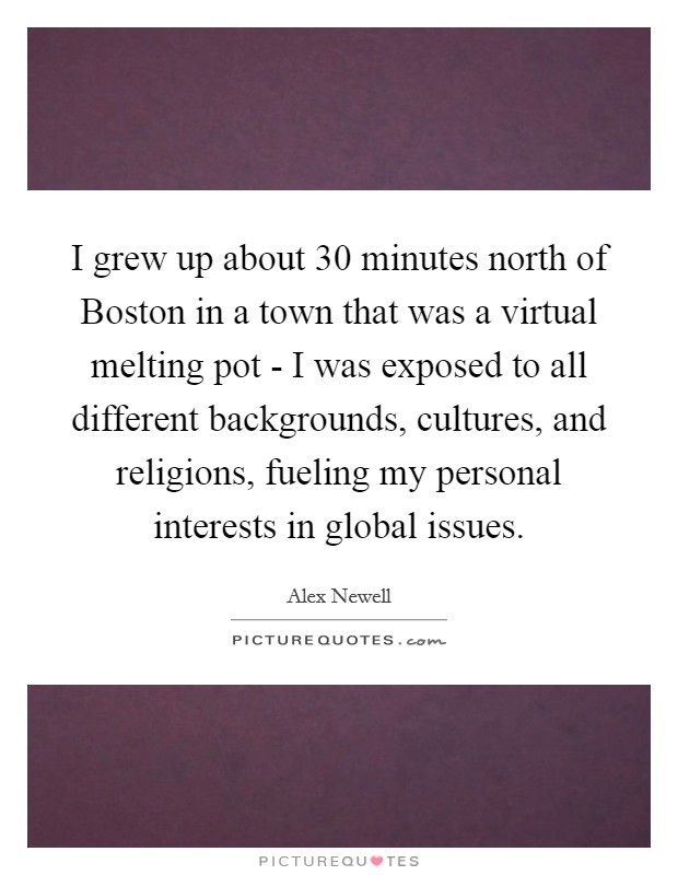 I grew up about 30 minutes north of Boston in a town that was a virtual melting pot - I was exposed to all different backgrounds, cultures, and religions, fueling my personal interests in global issues Picture Quote #1