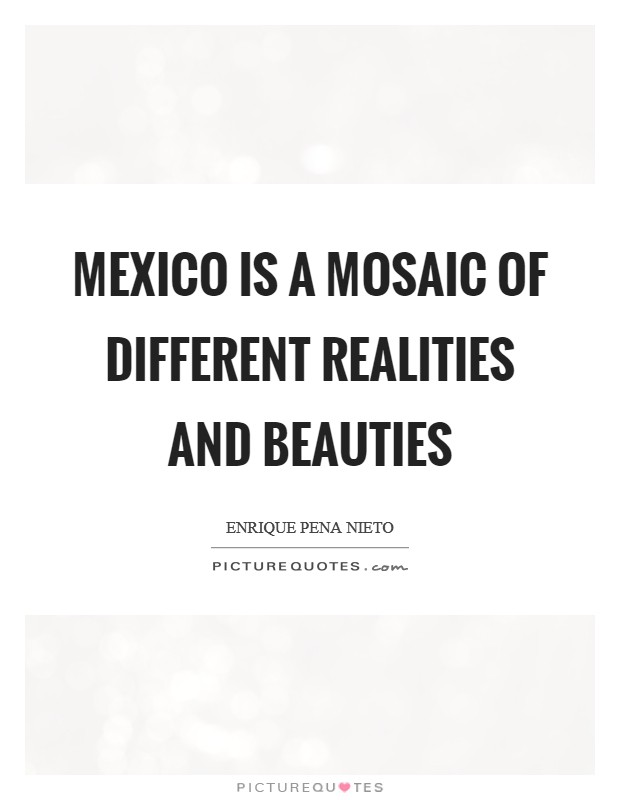 Mexico is a mosaic of different realities and beauties Picture Quote #1