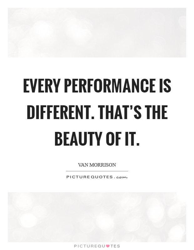 Every performance is different. That's the beauty of it. Picture Quote #1