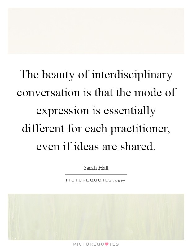 The beauty of interdisciplinary conversation is that the mode of expression is essentially different for each practitioner, even if ideas are shared Picture Quote #1