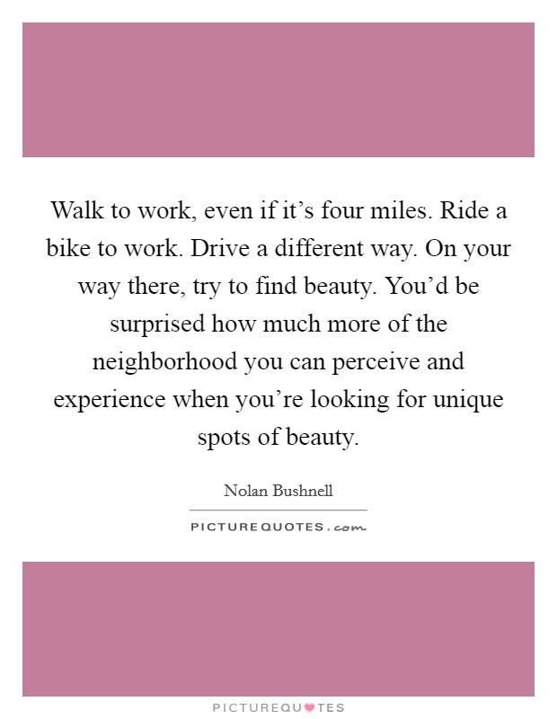 Walk to work, even if it's four miles. Ride a bike to work. Drive a different way. On your way there, try to find beauty. You'd be surprised how much more of the neighborhood you can perceive and experience when you're looking for unique spots of beauty Picture Quote #1