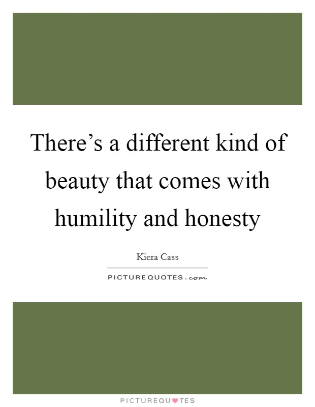 There's a different kind of beauty that comes with humility and honesty Picture Quote #1