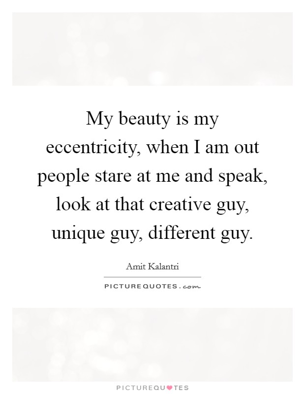 My beauty is my eccentricity, when I am out people stare at me and speak, look at that creative guy, unique guy, different guy Picture Quote #1