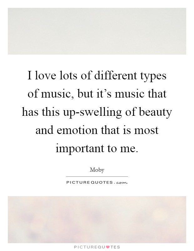 I love lots of different types of music, but it's music that has this up-swelling of beauty and emotion that is most important to me Picture Quote #1