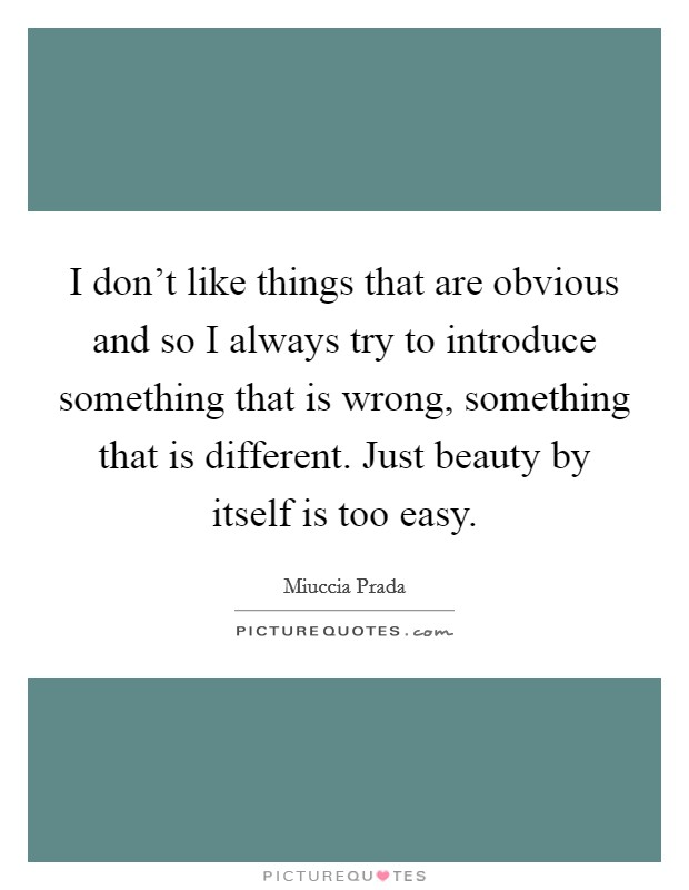 I don't like things that are obvious and so I always try to introduce something that is wrong, something that is different. Just beauty by itself is too easy Picture Quote #1