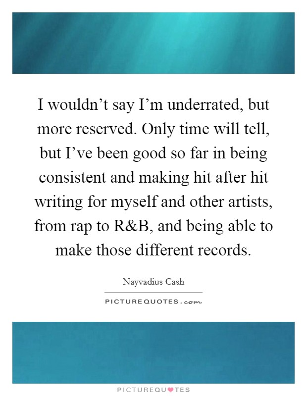 I wouldn't say I'm underrated, but more reserved. Only time will tell, but I've been good so far in being consistent and making hit after hit writing for myself and other artists, from rap to R Picture Quote #1