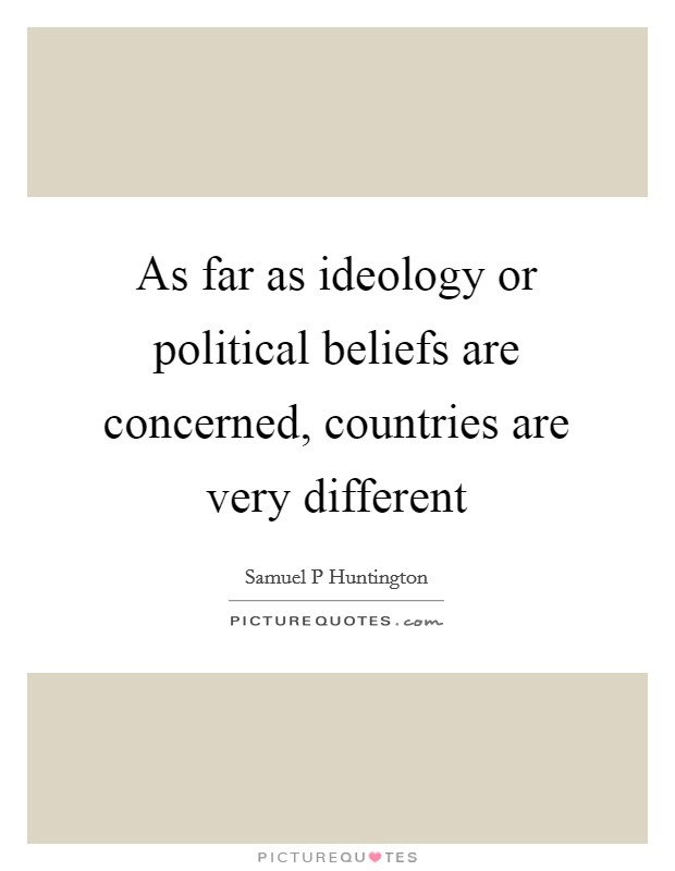 As far as ideology or political beliefs are concerned, countries are very different Picture Quote #1