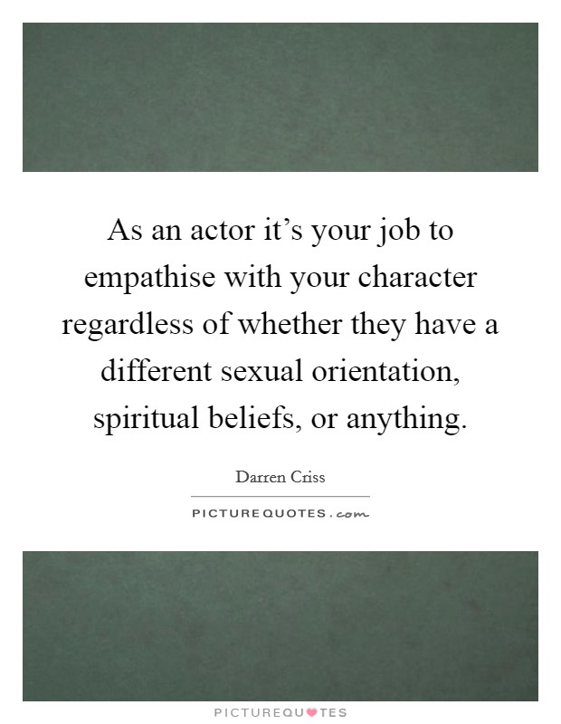 As an actor it's your job to empathise with your character regardless of whether they have a different sexual orientation, spiritual beliefs, or anything Picture Quote #1