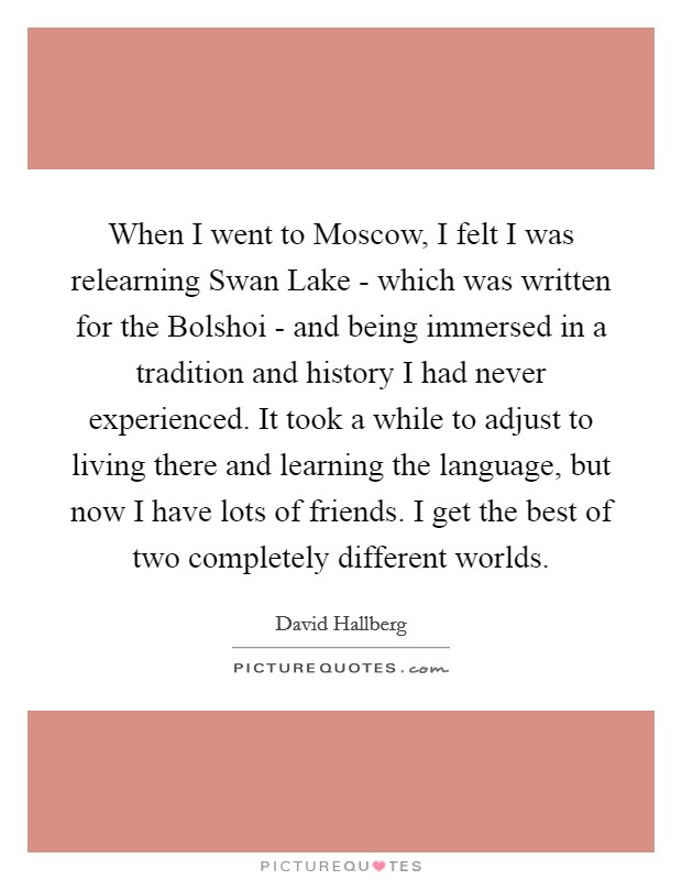 When I went to Moscow, I felt I was relearning Swan Lake - which was written for the Bolshoi - and being immersed in a tradition and history I had never experienced. It took a while to adjust to living there and learning the language, but now I have lots of friends. I get the best of two completely different worlds Picture Quote #1