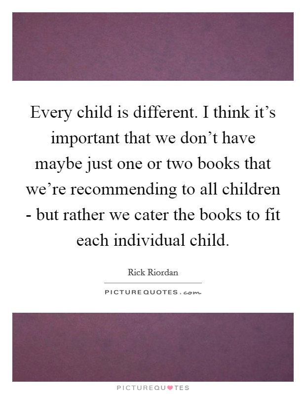 Every child is different. I think it's important that we don't have maybe just one or two books that we're recommending to all children - but rather we cater the books to fit each individual child Picture Quote #1