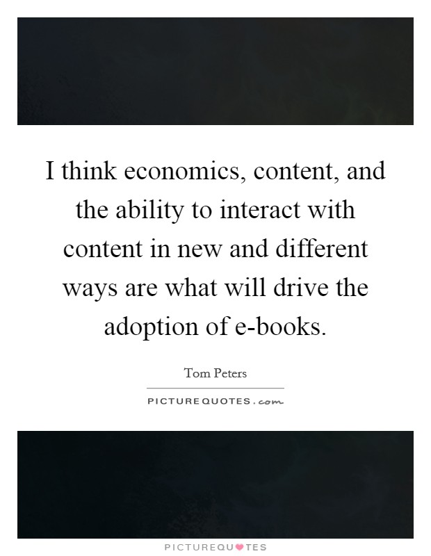 I think economics, content, and the ability to interact with content in new and different ways are what will drive the adoption of e-books Picture Quote #1