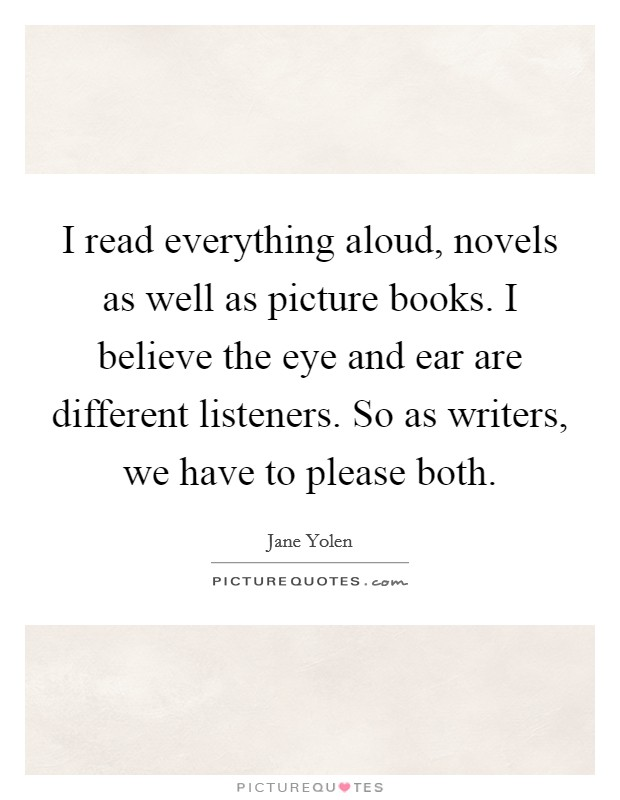 I read everything aloud, novels as well as picture books. I believe the eye and ear are different listeners. So as writers, we have to please both Picture Quote #1