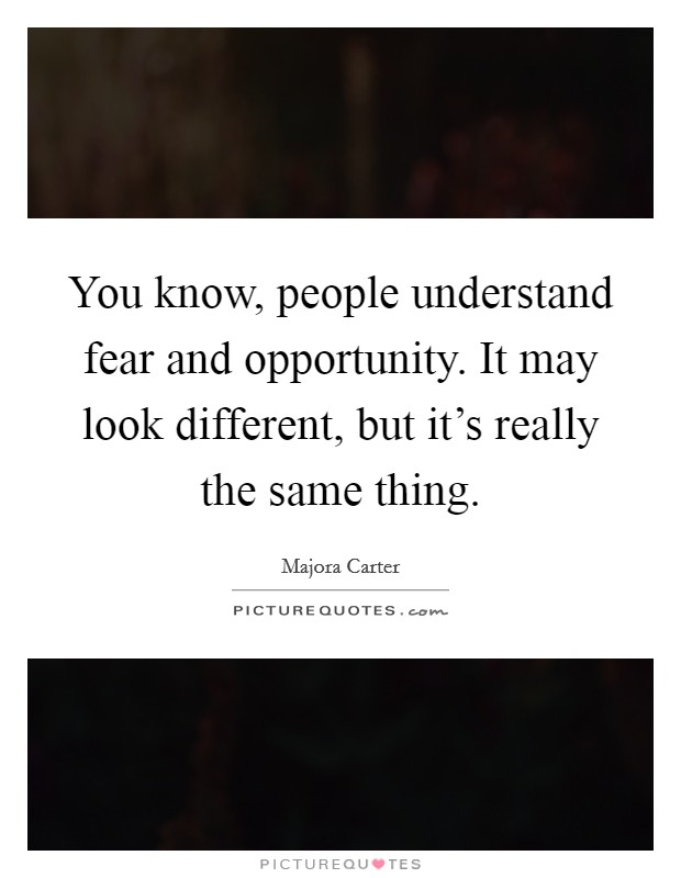 You know, people understand fear and opportunity. It may look different, but it's really the same thing Picture Quote #1