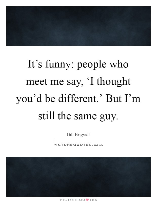 It's funny: people who meet me say, 'I thought you'd be different.' But I'm still the same guy Picture Quote #1