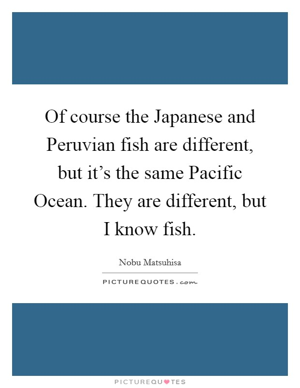 Of course the Japanese and Peruvian fish are different, but it's the same Pacific Ocean. They are different, but I know fish Picture Quote #1