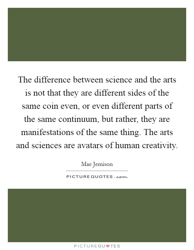 The difference between science and the arts is not that they are different sides of the same coin even, or even different parts of the same continuum, but rather, they are manifestations of the same thing. The arts and sciences are avatars of human creativity Picture Quote #1