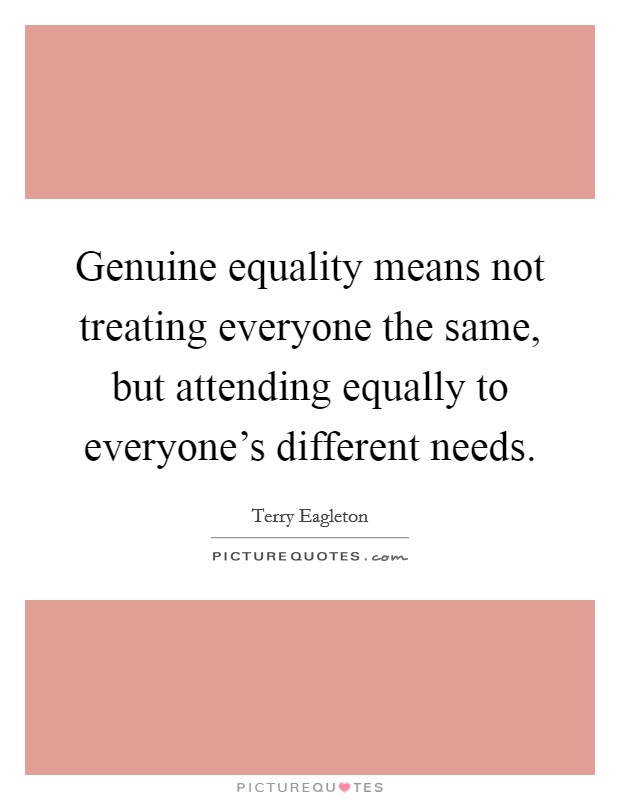 Genuine equality means not treating everyone the same, but attending equally to everyone's different needs Picture Quote #1