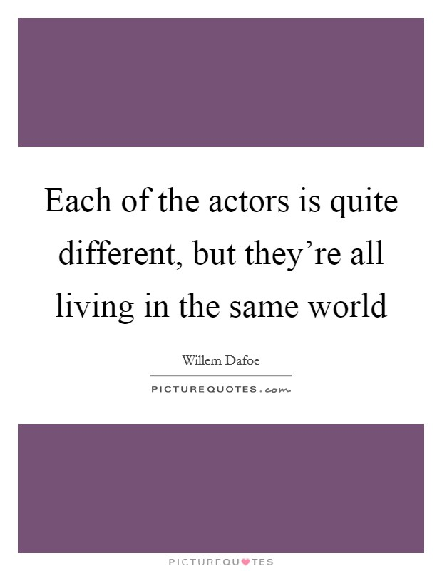 Each of the actors is quite different, but they're all living in the same world Picture Quote #1