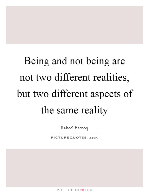 Being and not being are not two different realities, but two different aspects of the same reality Picture Quote #1