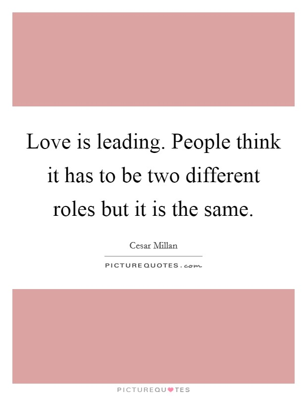 Love is leading. People think it has to be two different roles but it is the same Picture Quote #1