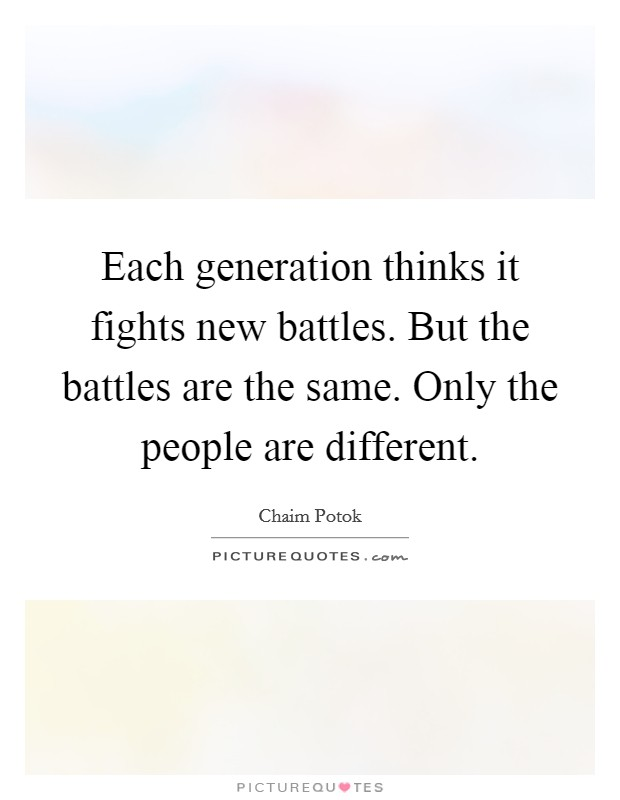 Each generation thinks it fights new battles. But the battles are the same. Only the people are different Picture Quote #1