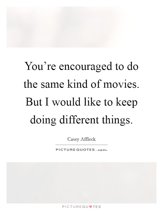 You're encouraged to do the same kind of movies. But I would like to keep doing different things Picture Quote #1