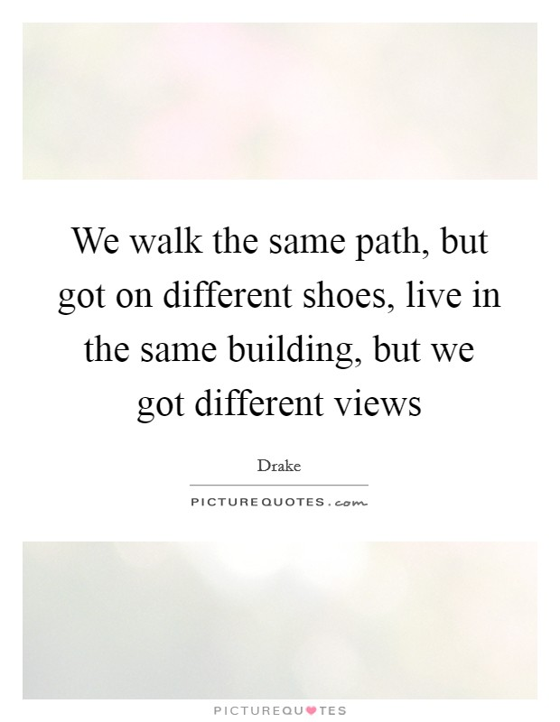 We walk the same path, but got on different shoes, live in the same building, but we got different views Picture Quote #1