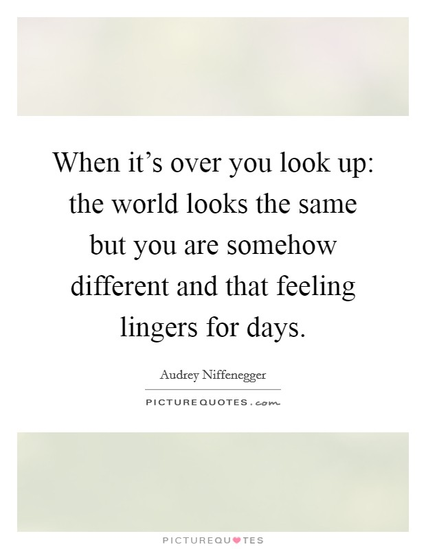 When it's over you look up: the world looks the same but you are somehow different and that feeling lingers for days Picture Quote #1